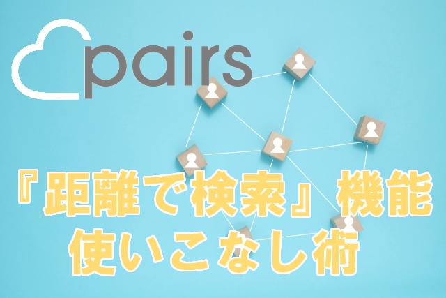 ペアーズ(Pairs)の『距離で検索』目的別使いこなし術!注意点も!